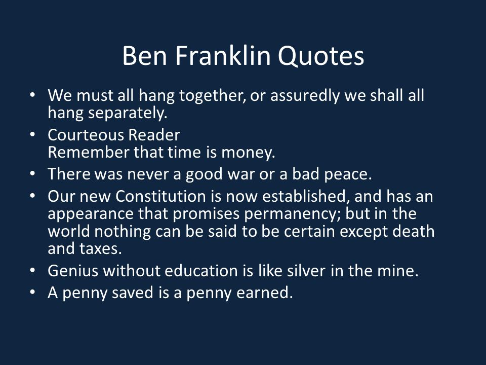 Ben Franklin Quotes We must all hang together, or assuredly we shall all hang separately. Courteous Reader Remember that time is money. There was neve
