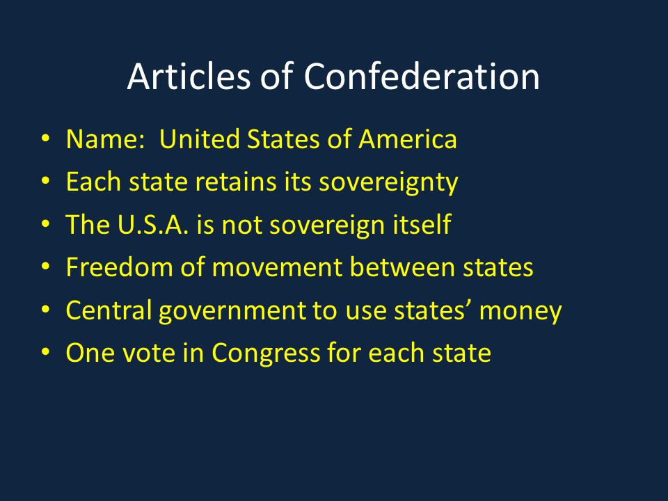 Articles of Confederation Name: United States of America Each state retains its sovereignty The U.S.A. is not sovereign itself Freedom of movement bet