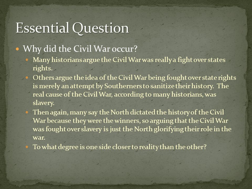 Why did the Civil War occur? Many historians argue the Civil War was really a fight over states rights. Others argue the idea of the Civil War being f