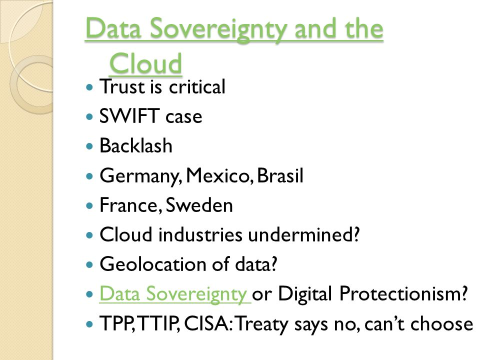 Data Sovereignty and the Cloud Data Sovereignty and the Cloud Trust is critical SWIFT case Backlash Germany, Mexico, Brasil France, Sweden Cloud industries undermined.