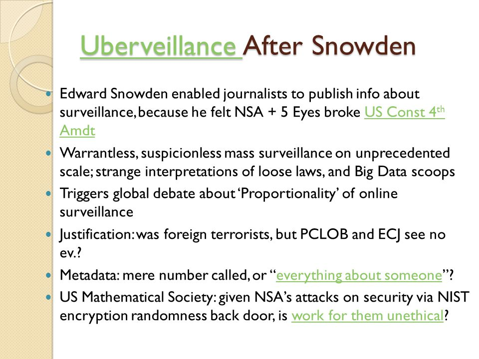 Uberveillance Uberveillance After Snowden Uberveillance Edward Snowden enabled journalists to publish info about surveillance, because he felt NSA + 5 Eyes broke US Const 4 th AmdtUS Const 4 th Amdt Warrantless, suspicionless mass surveillance on unprecedented scale; strange interpretations of loose laws, and Big Data scoops Triggers global debate about 'Proportionality' of online surveillance Justification: was foreign terrorists, but PCLOB and ECJ see no ev..