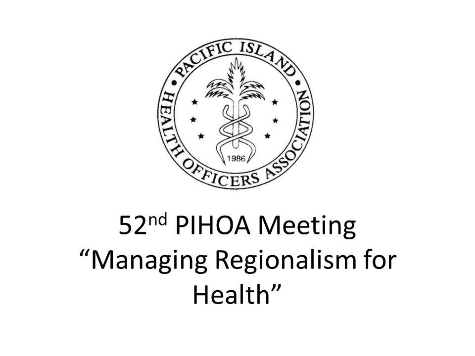 """52 nd PIHOA Meeting """"Managing Regionalism for Health"""""""