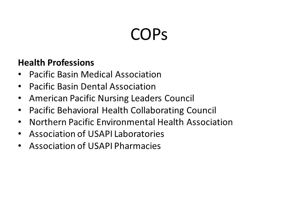 COPs Health Professions Pacific Basin Medical Association Pacific Basin Dental Association American Pacific Nursing Leaders Council Pacific Behavioral Health Collaborating Council Northern Pacific Environmental Health Association Association of USAPI Laboratories Association of USAPI Pharmacies