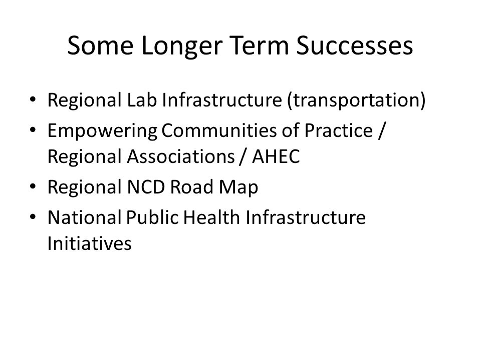 Some Longer Term Successes Regional Lab Infrastructure (transportation) Empowering Communities of Practice / Regional Associations / AHEC Regional NCD