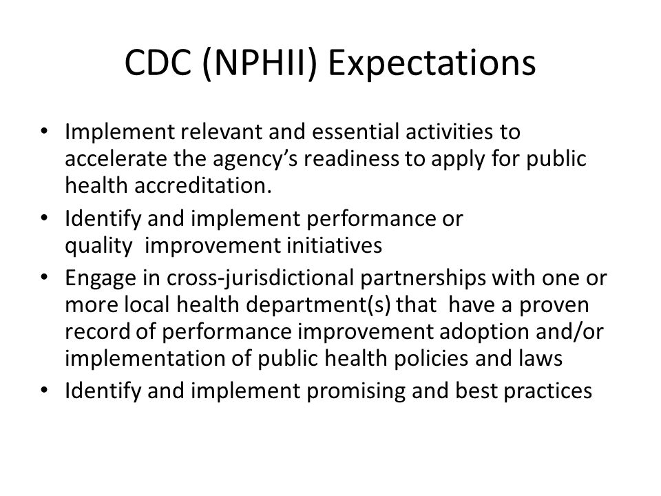 CDC (NPHII) Expectations Implement relevant and essential activities to accelerate the agency's readiness to apply for public health accreditation. Id