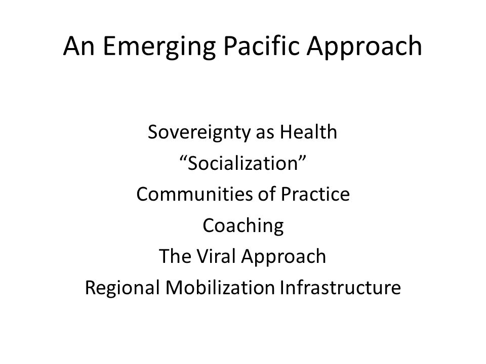 """An Emerging Pacific Approach Sovereignty as Health """"Socialization"""" Communities of Practice Coaching The Viral Approach Regional Mobilization Infrastru"""