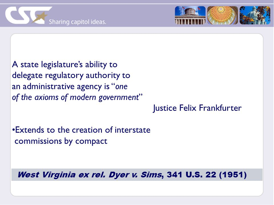 A state legislature's ability to delegate regulatory authority to an administrative agency is one of the axioms of modern government Justice Felix Frankfurter Extends to the creation of interstate commissions by compact West Virginia ex rel.