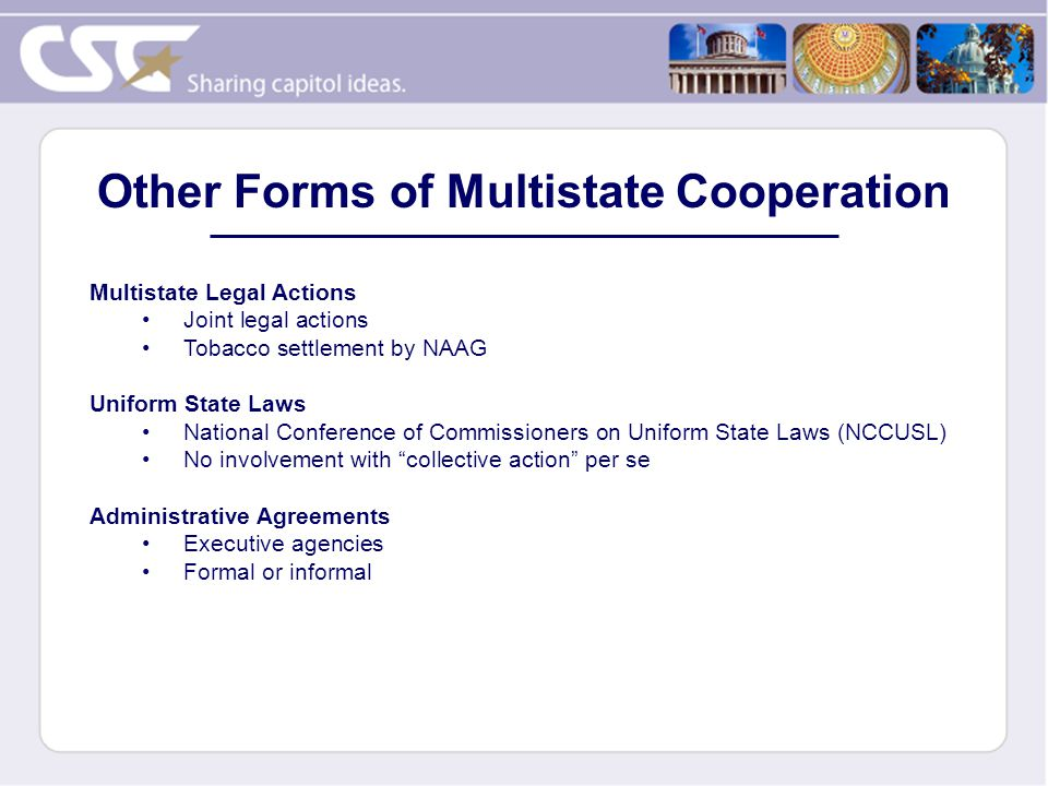Other Forms of Multistate Cooperation Multistate Legal Actions Joint legal actions Tobacco settlement by NAAG Uniform State Laws National Conference of Commissioners on Uniform State Laws (NCCUSL) No involvement with collective action per se Administrative Agreements Executive agencies Formal or informal