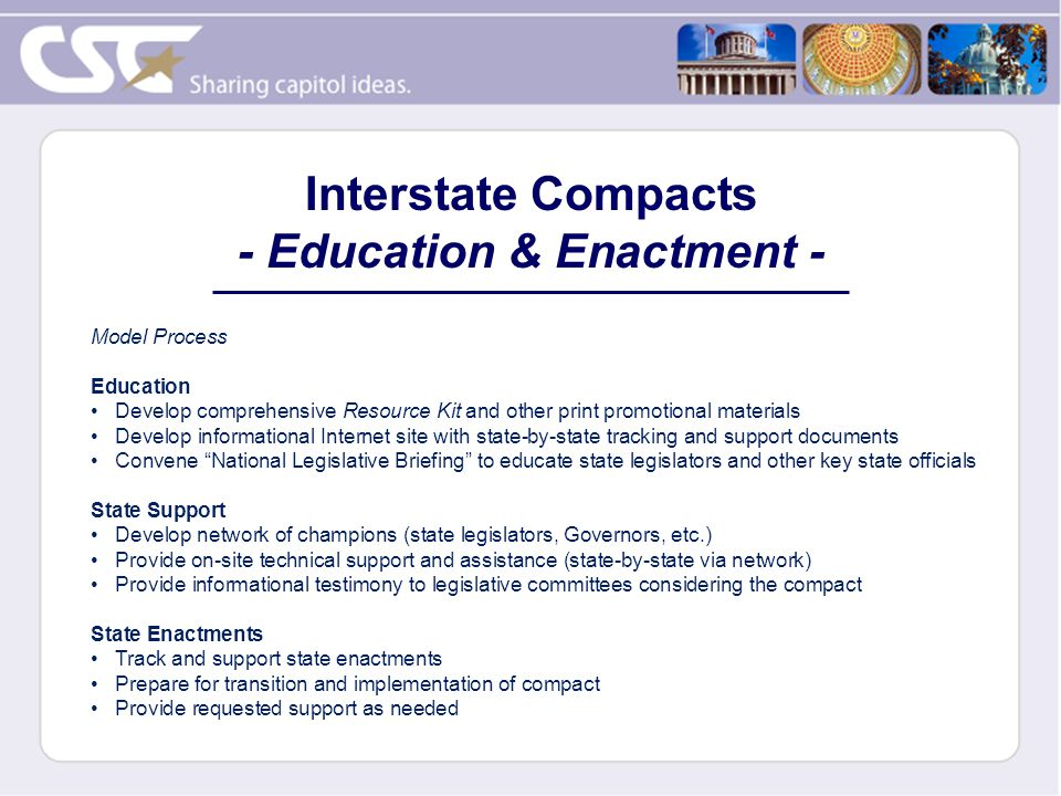 Model Process Education Develop comprehensive Resource Kit and other print promotional materials Develop informational Internet site with state-by-state tracking and support documents Convene National Legislative Briefing to educate state legislators and other key state officials State Support Develop network of champions (state legislators, Governors, etc.) Provide on-site technical support and assistance (state-by-state via network) Provide informational testimony to legislative committees considering the compact State Enactments Track and support state enactments Prepare for transition and implementation of compact Provide requested support as needed Interstate Compacts - Education & Enactment -