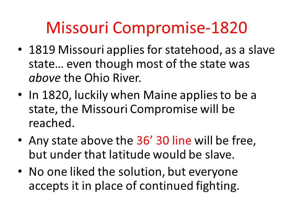 Missouri Compromise-1820 1819 Missouri applies for statehood, as a slave state… even though most of the state was above the Ohio River.