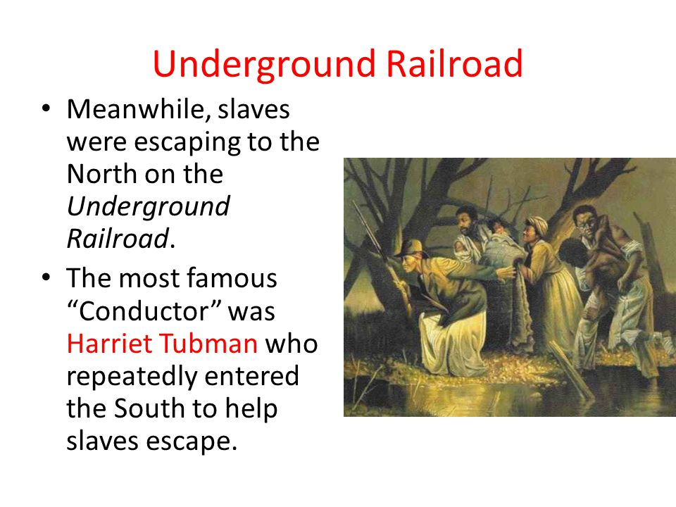 """Underground Railroad Meanwhile, slaves were escaping to the North on the Underground Railroad. The most famous """"Conductor"""" was Harriet Tubman who repe"""