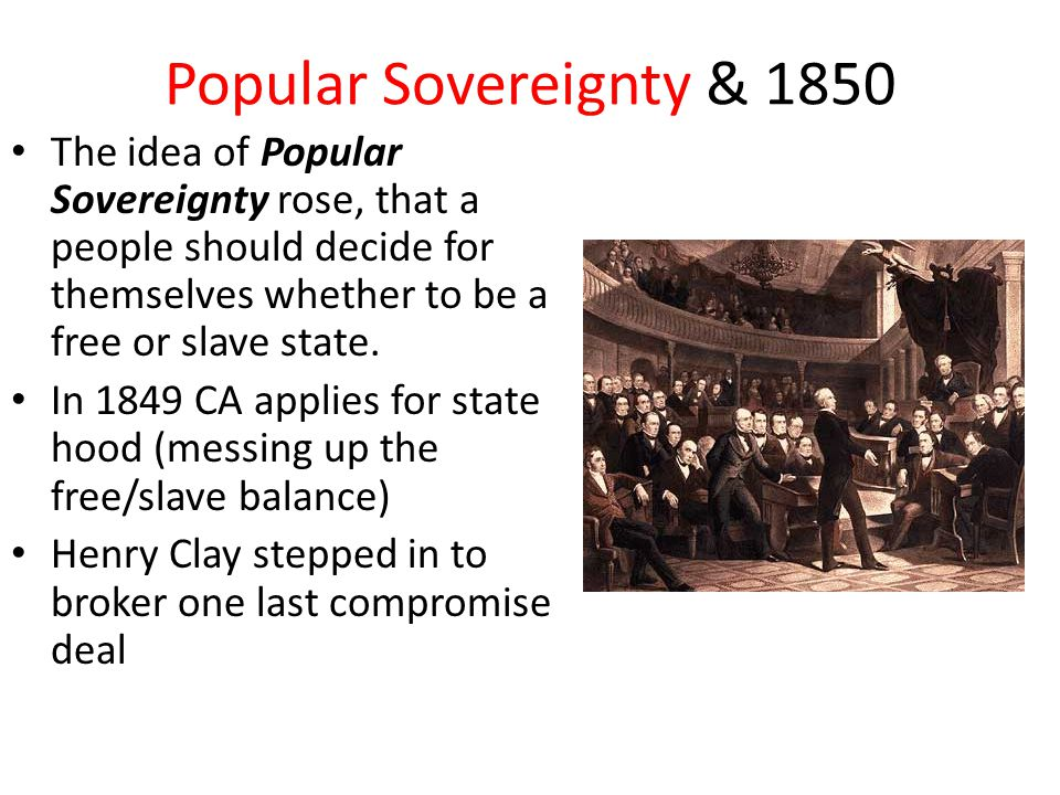Popular Sovereignty & 1850 The idea of Popular Sovereignty rose, that a people should decide for themselves whether to be a free or slave state.