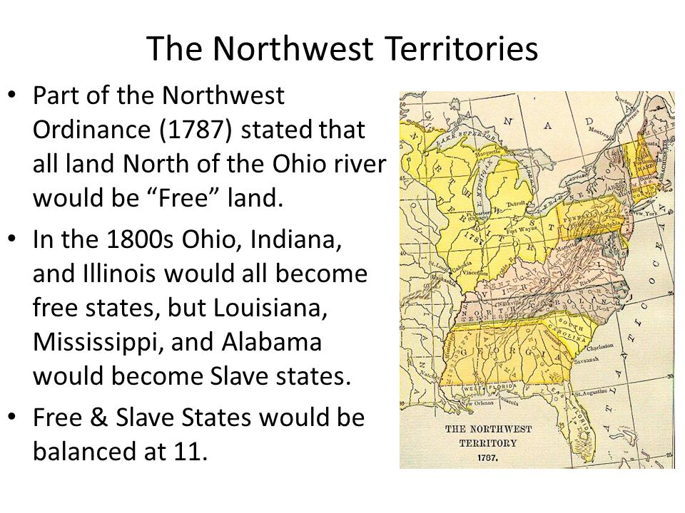 The Northwest Territories Part of the Northwest Ordinance (1787) stated that all land North of the Ohio river would be Free land.