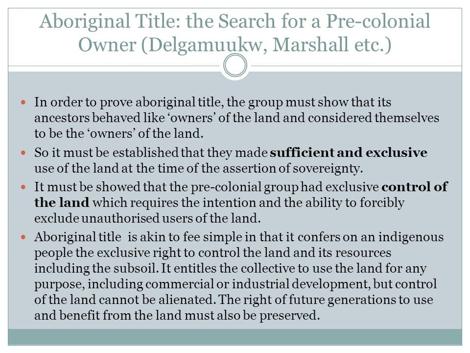Aboriginal Title: the Search for a Pre-colonial Owner (Delgamuukw, Marshall etc.) In order to prove aboriginal title, the group must show that its ancestors behaved like 'owners' of the land and considered themselves to be the 'owners' of the land.