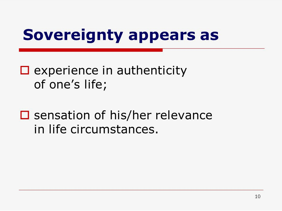 10 Sovereignty appears as  experience in authenticity of one's life;  sensation of his/her relevance in life circumstances.