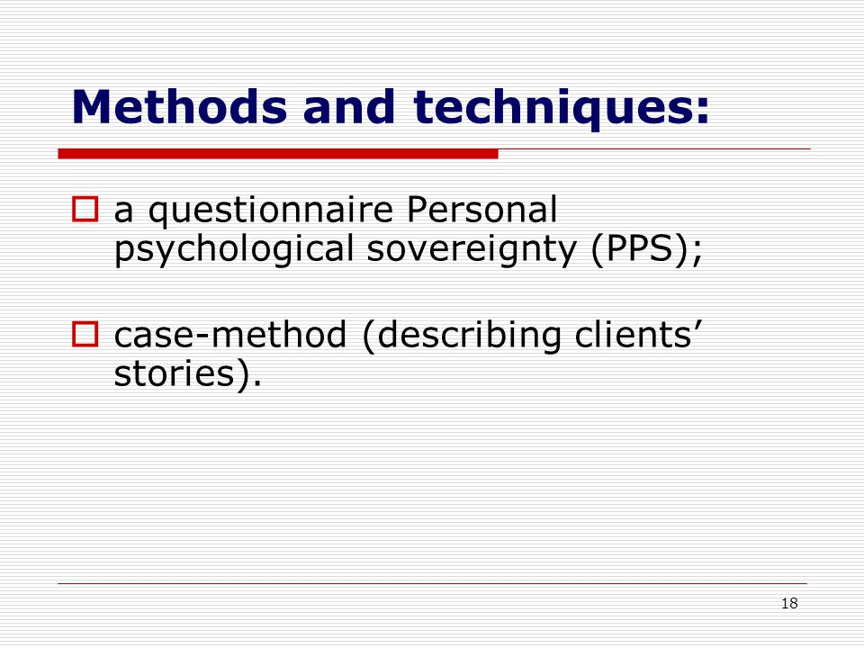 18 Methods and techniques:  a questionnaire Personal psychological sovereignty (PPS);  case-method (describing clients' stories).