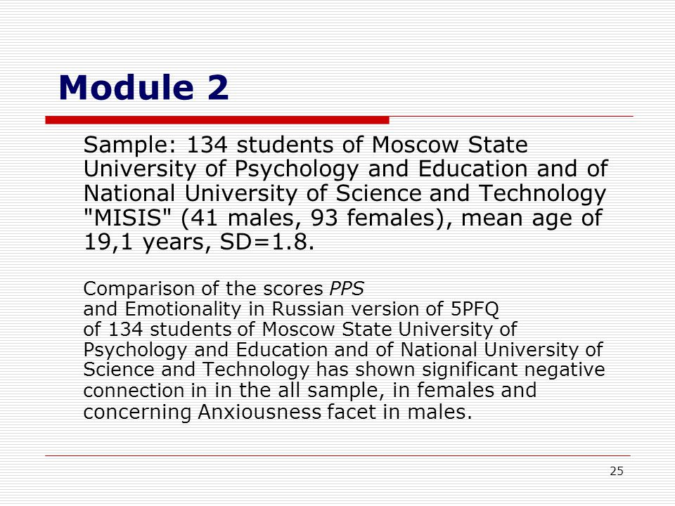 25 Module 2 Sample: 134 students of Moscow State University of Psychology and Education and of National University of Science and Technology MISIS (41 males, 93 females), mean age of 19,1 years, SD=1.8.