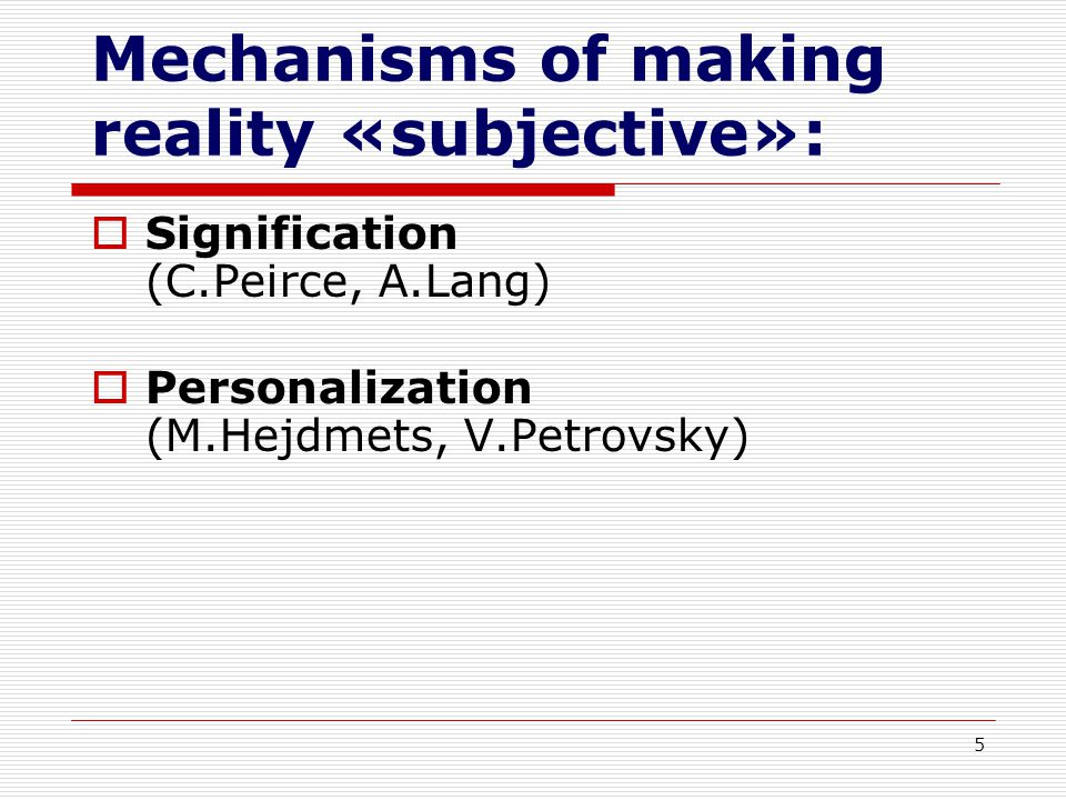 5 Mechanisms of making reality «subjective»:  Signification (C.Peirce, A.Lang)  Personalization (M.Hejdmets, V.Petrovsky)