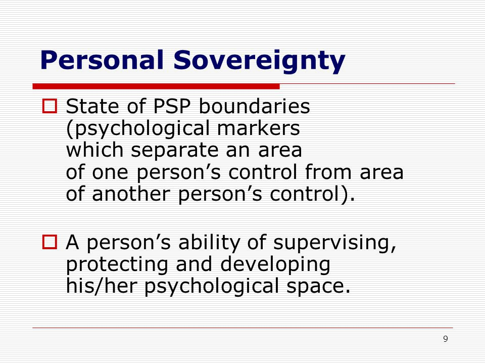 9 Personal Sovereignty  State of PSP boundaries (psychological markers which separate an area of one person's control from area of another person's control).
