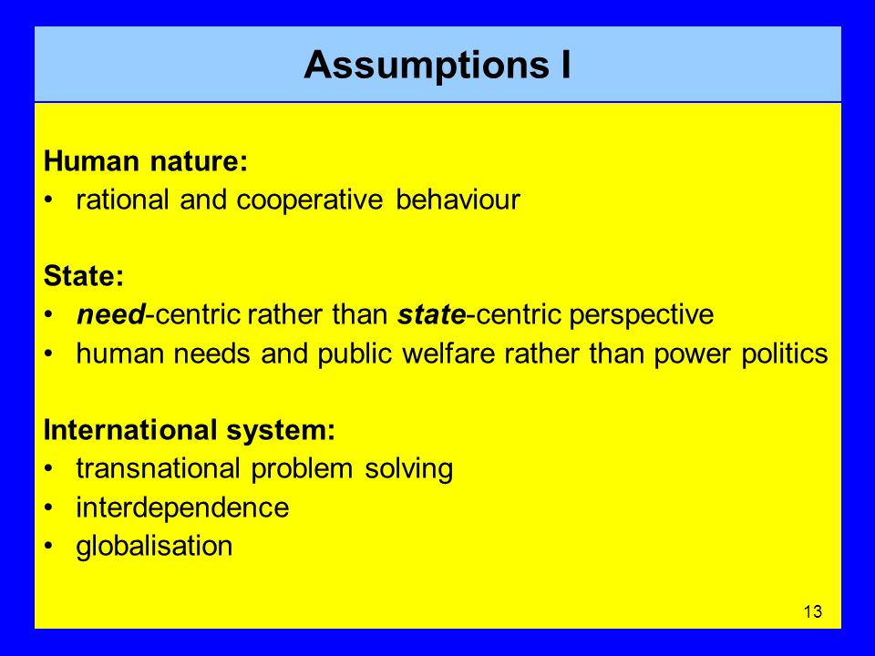 Assumptions I Human nature: rational and cooperative behaviour State: need-centric rather than state-centric perspective human needs and public welfare rather than power politics International system: transnational problem solving interdependence globalisation 13