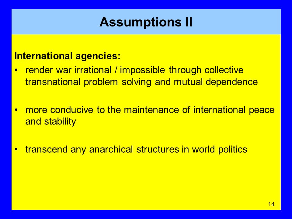 International agencies: render war irrational / impossible through collective transnational problem solving and mutual dependence more conducive to the maintenance of international peace and stability transcend any anarchical structures in world politics 14 Assumptions II
