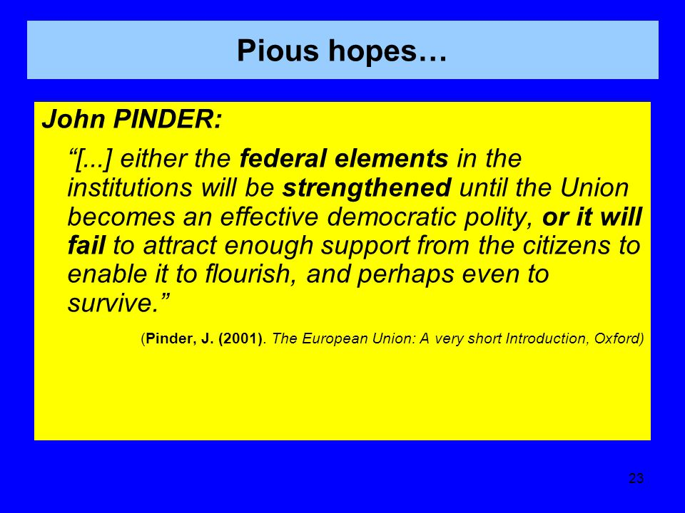 Pious hopes… John PINDER: [...] either the federal elements in the institutions will be strengthened until the Union becomes an effective democratic polity, or it will fail to attract enough support from the citizens to enable it to flourish, and perhaps even to survive. (Pinder, J.