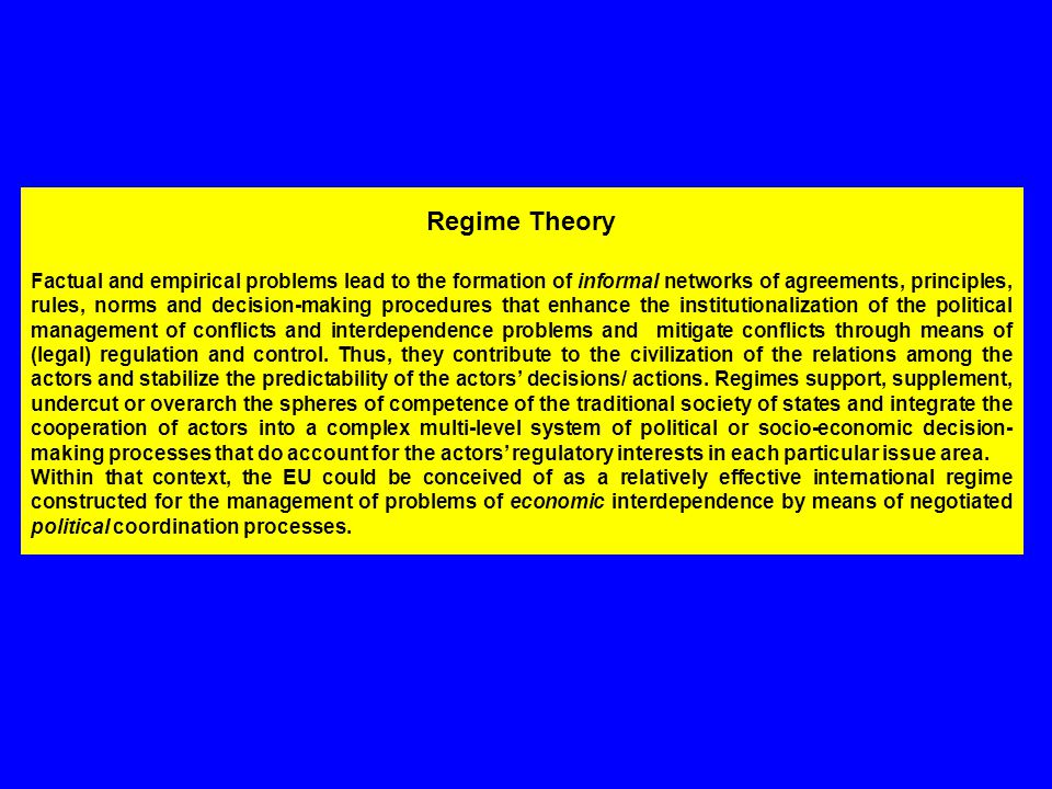 Regime Theory Factual and empirical problems lead to the formation of informal networks of agreements, principles, rules, norms and decision-making procedures that enhance the institutionalization of the political management of conflicts and interdependence problems and mitigate conflicts through means of (legal) regulation and control.