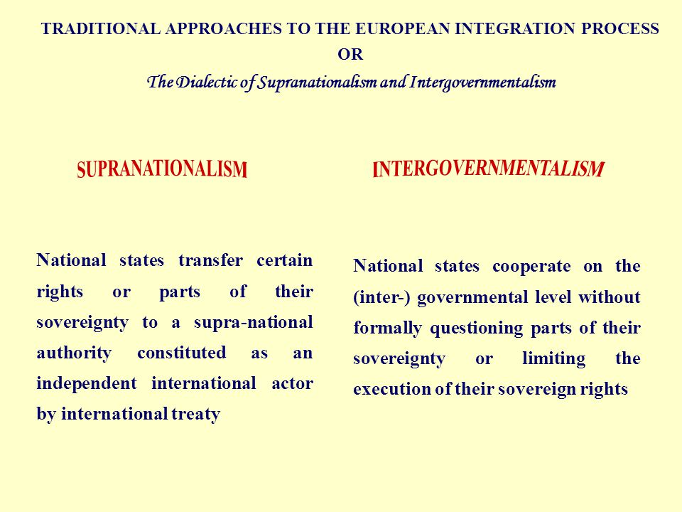 National states transfer certain rights or parts of their sovereignty to a supra-national authority constituted as an independent international actor by international treaty National states cooperate on the (inter-) governmental level without formally questioning parts of their sovereignty or limiting the execution of their sovereign rights TRADITIONAL APPROACHES TO THE EUROPEAN INTEGRATION PROCESS OR The Dialectic of Supranationalism and Intergovernmentalism