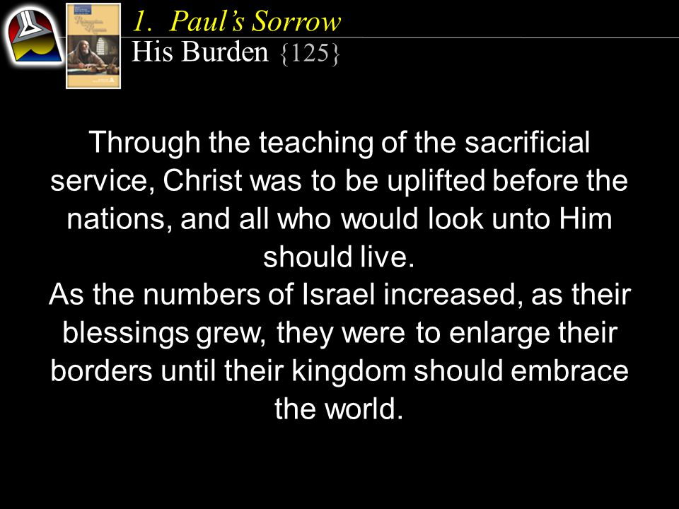 1.Paul's Sorrow His Burden {125} Through the teaching of the sacrificial service, Christ was to be uplifted before the nations, and all who would look unto Him should live.