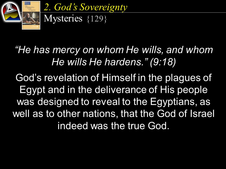 "2. God's Sovereignty Mysteries {129} ""He has mercy on whom He wills, and whom He wills He hardens."" (9:18) God's revelation of Himself in the plagues"