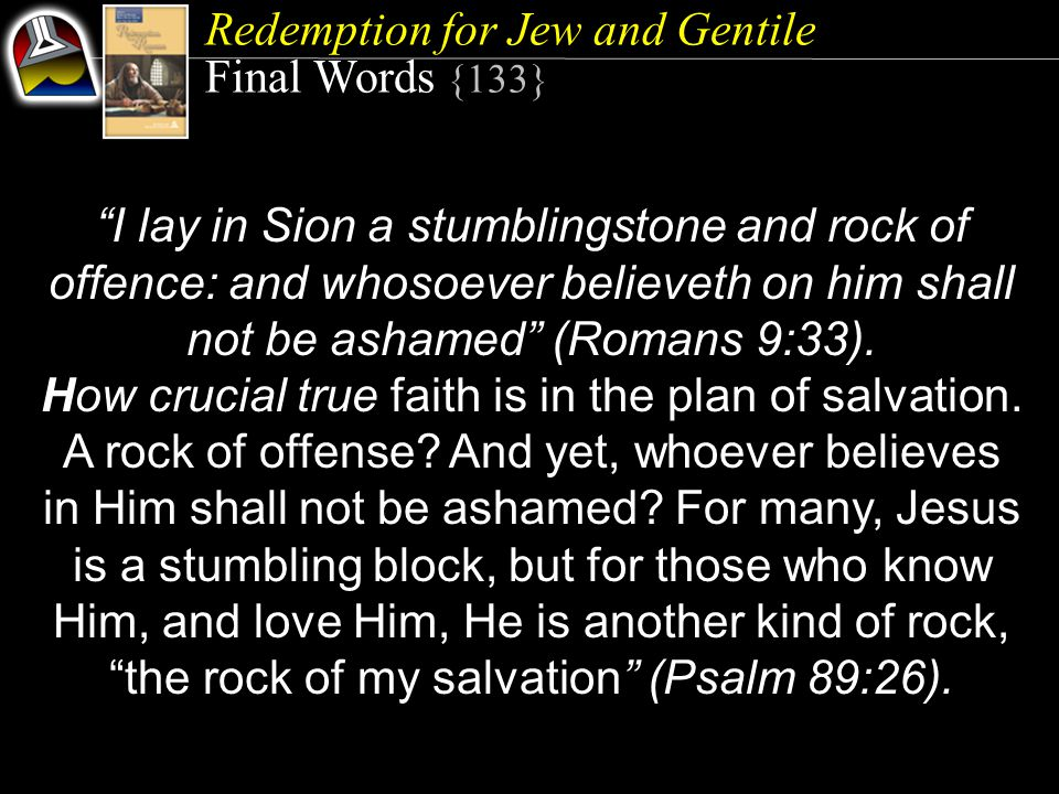 Redemption for Jew and Gentile Final Words {133} I lay in Sion a stumblingstone and rock of offence: and whosoever believeth on him shall not be ashamed (Romans 9:33).