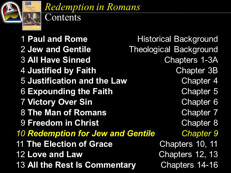Redemption in Romans Contents 1 Paul and RomeHistorical Background 2 Jew and GentileTheological Background 3 All Have SinnedChapters 1-3A 4 Justified by FaithChapter 3B 5 Justification and the LawChapter 4 6 Expounding the FaithChapter 5 7 Victory Over SinChapter 6 8 The Man of RomansChapter 7 9 Freedom in ChristChapter 8 10 Redemption for Jew and GentileChapter 9 11 The Election of GraceChapters 10, 11 12 Love and LawChapters 12, 13 13 All the Rest Is CommentaryChapters 14-16