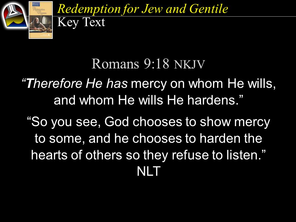 Key Text Romans 9:18 NKJV Therefore He has mercy on whom He wills, and whom He wills He hardens. So you see, God chooses to show mercy to some, and he chooses to harden the hearts of others so they refuse to listen. NLT