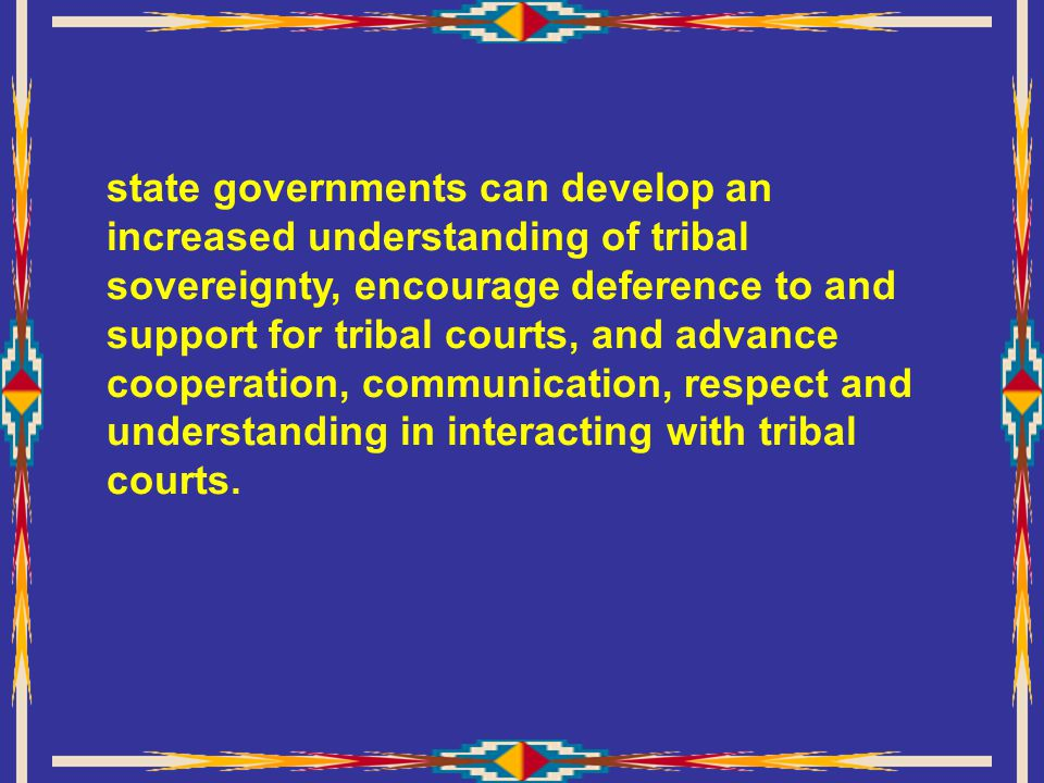 state governments can develop an increased understanding of tribal sovereignty, encourage deference to and support for tribal courts, and advance cooperation, communication, respect and understanding in interacting with tribal courts.