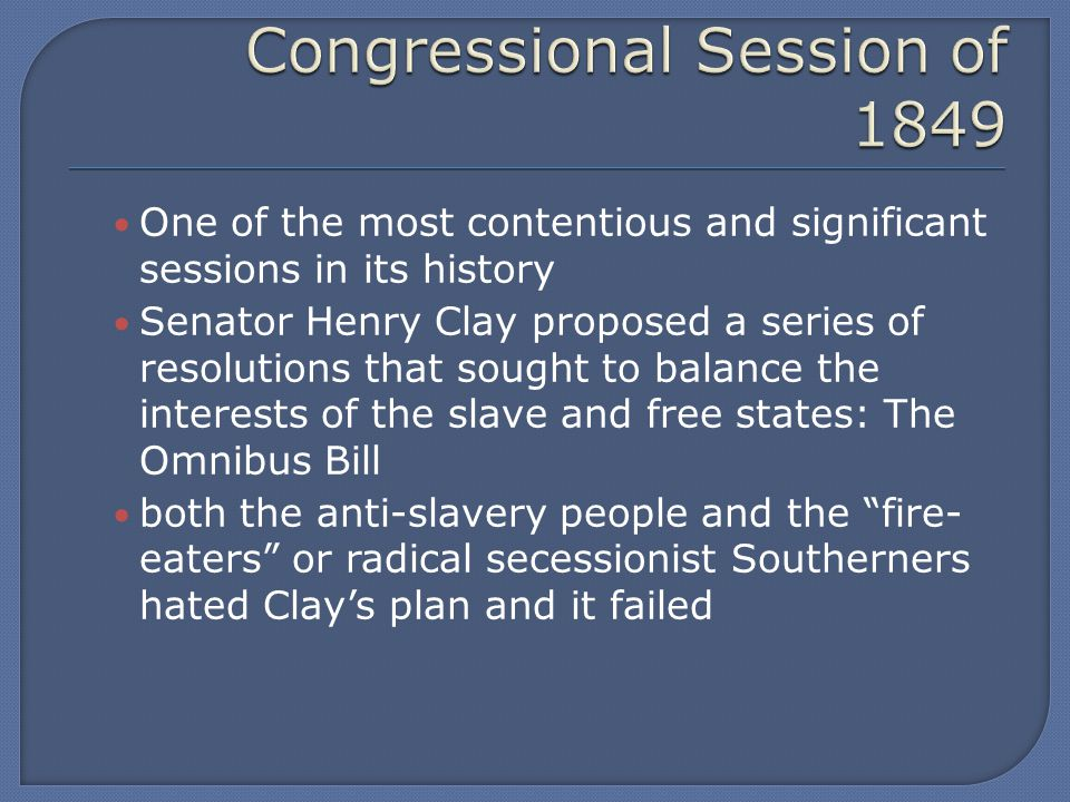 One of the most contentious and significant sessions in its history Senator Henry Clay proposed a series of resolutions that sought to balance the interests of the slave and free states: The Omnibus Bill both the anti-slavery people and the fire- eaters or radical secessionist Southerners hated Clay's plan and it failed