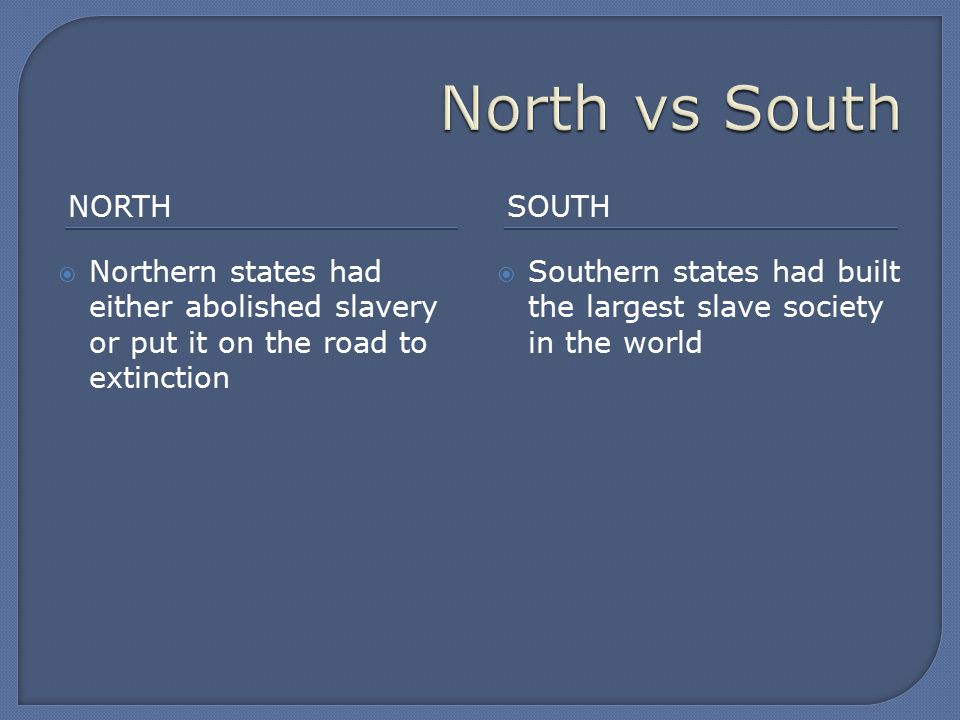 NORTHSOUTH  Northern states had either abolished slavery or put it on the road to extinction  Southern states had built the largest slave society in the world