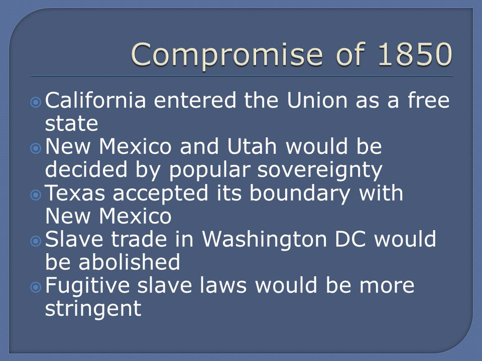  California entered the Union as a free state  New Mexico and Utah would be decided by popular sovereignty  Texas accepted its boundary with New Mexico  Slave trade in Washington DC would be abolished  Fugitive slave laws would be more stringent