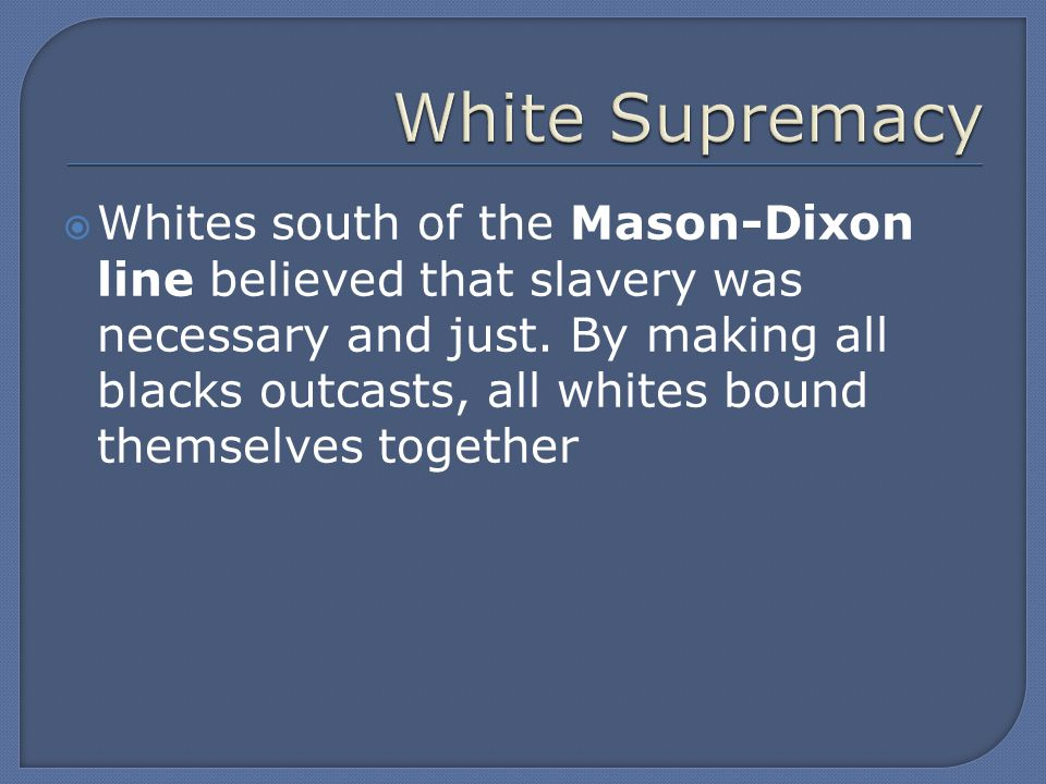  Whites south of the Mason-Dixon line believed that slavery was necessary and just.