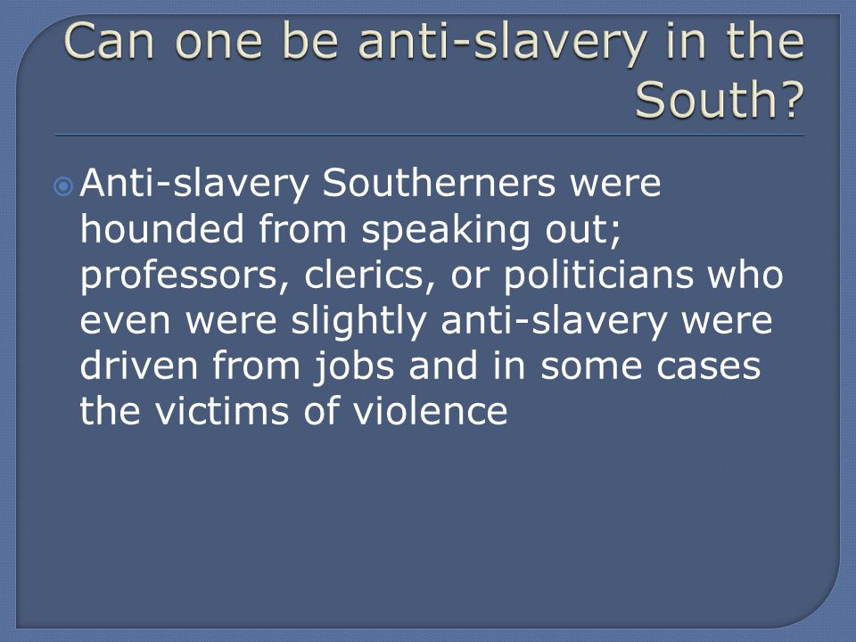  Anti-slavery Southerners were hounded from speaking out; professors, clerics, or politicians who even were slightly anti-slavery were driven from jobs and in some cases the victims of violence