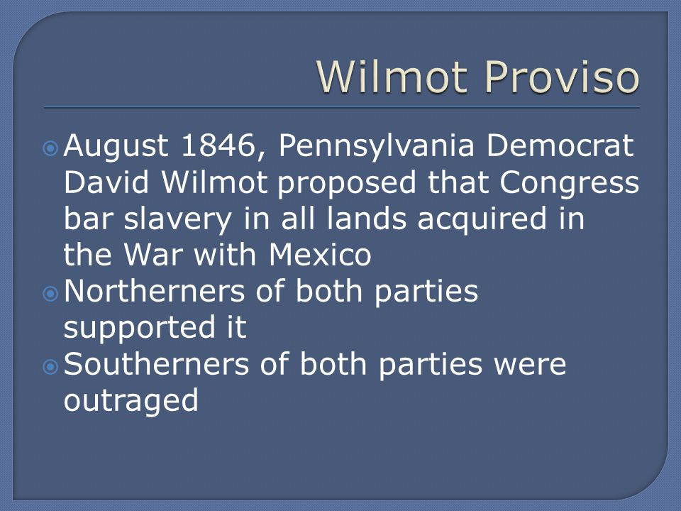  August 1846, Pennsylvania Democrat David Wilmot proposed that Congress bar slavery in all lands acquired in the War with Mexico  Northerners of both parties supported it  Southerners of both parties were outraged