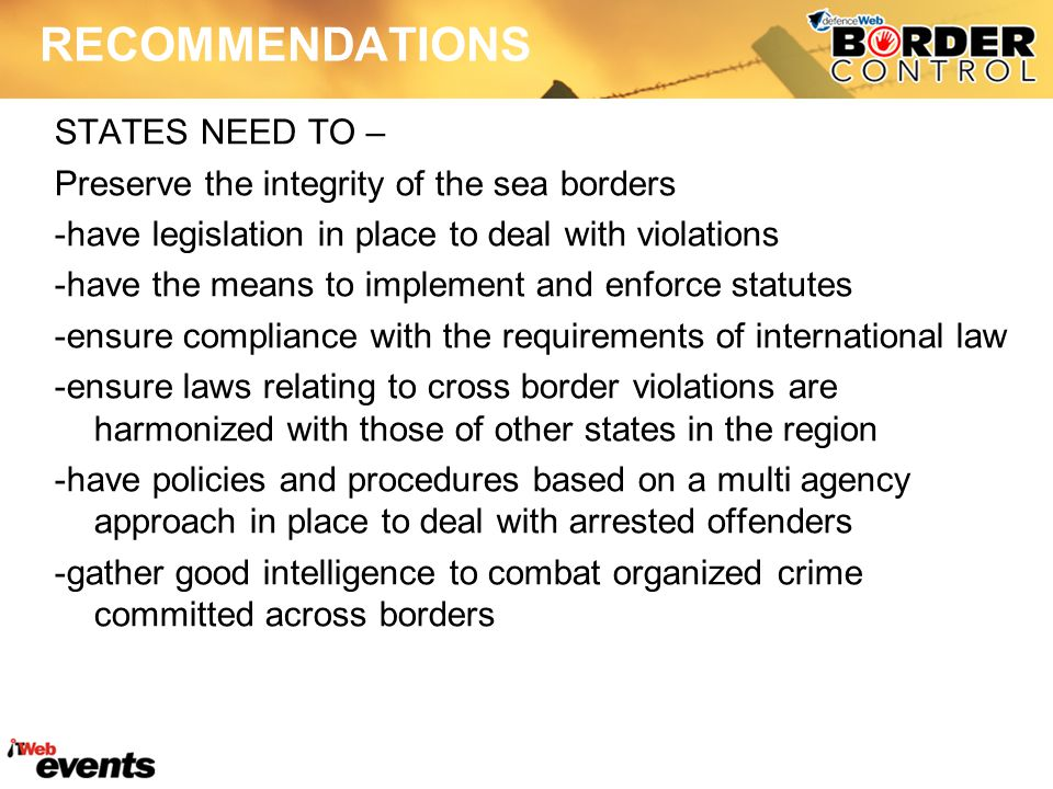 RECOMMENDATIONS STATES NEED TO – Preserve the integrity of the sea borders -have legislation in place to deal with violations -have the means to implement and enforce statutes -ensure compliance with the requirements of international law -ensure laws relating to cross border violations are harmonized with those of other states in the region -have policies and procedures based on a multi agency approach in place to deal with arrested offenders -gather good intelligence to combat organized crime committed across borders