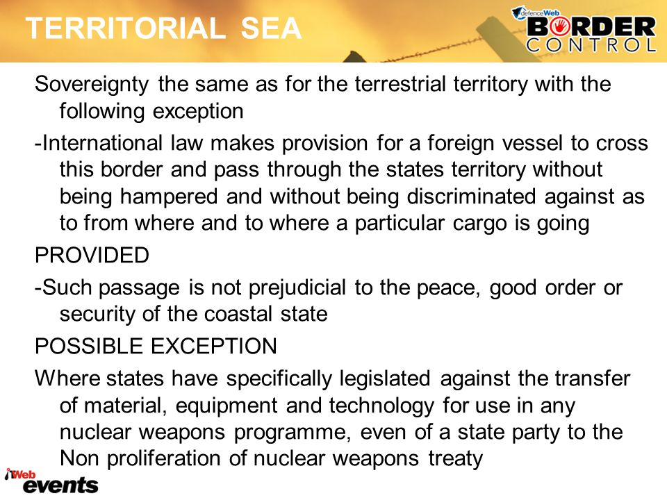 TERRITORIAL SEA Sovereignty the same as for the terrestrial territory with the following exception -International law makes provision for a foreign vessel to cross this border and pass through the states territory without being hampered and without being discriminated against as to from where and to where a particular cargo is going PROVIDED -Such passage is not prejudicial to the peace, good order or security of the coastal state POSSIBLE EXCEPTION Where states have specifically legislated against the transfer of material, equipment and technology for use in any nuclear weapons programme, even of a state party to the Non proliferation of nuclear weapons treaty