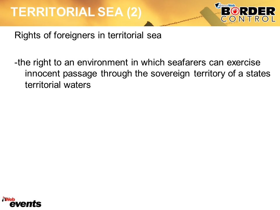 TERRITORIAL SEA (2) Rights of foreigners in territorial sea -the right to an environment in which seafarers can exercise innocent passage through the sovereign territory of a states territorial waters