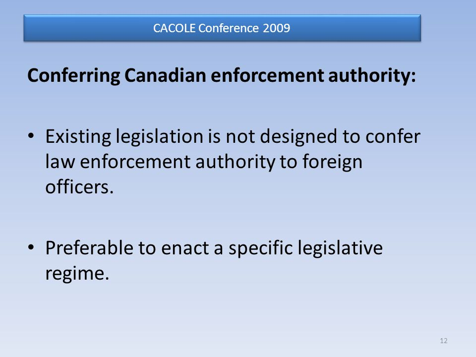 Conferring Canadian enforcement authority: Existing legislation is not designed to confer law enforcement authority to foreign officers.