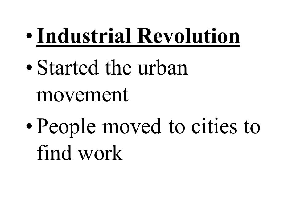 Industrial Revolution Started the urban movement People moved to cities to find work
