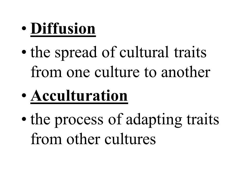 Diffusion the spread of cultural traits from one culture to another Acculturation the process of adapting traits from other cultures