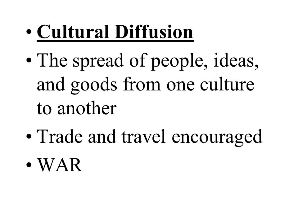 Cultural Diffusion The spread of people, ideas, and goods from one culture to another Trade and travel encouraged WAR