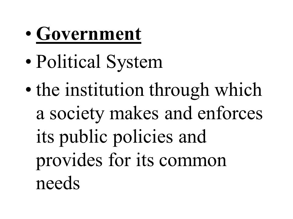Government Political System the institution through which a society makes and enforces its public policies and provides for its common needs