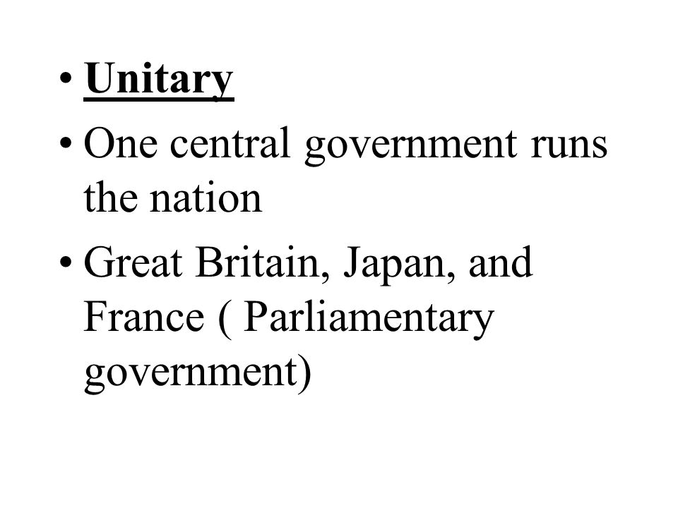 Unitary One central government runs the nation Great Britain, Japan, and France ( Parliamentary government)