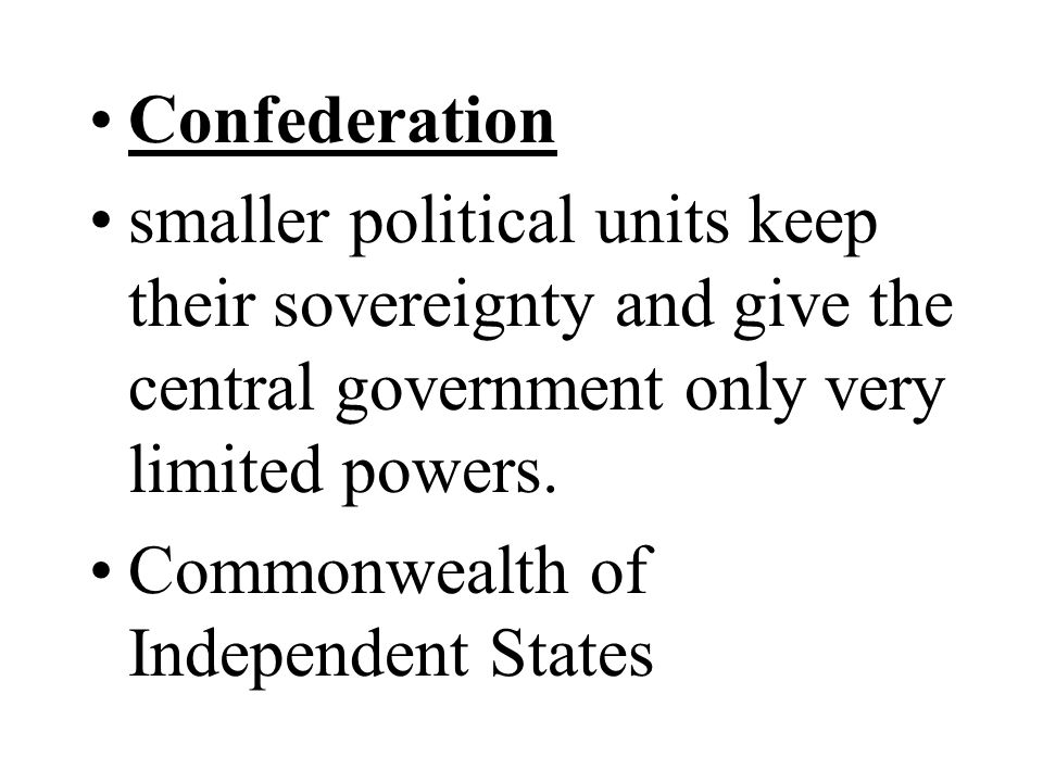 Confederation smaller political units keep their sovereignty and give the central government only very limited powers. Commonwealth of Independent Sta